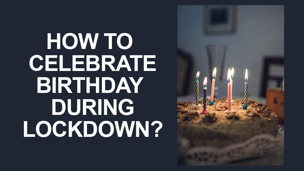 Celebrate birthday during lockdown