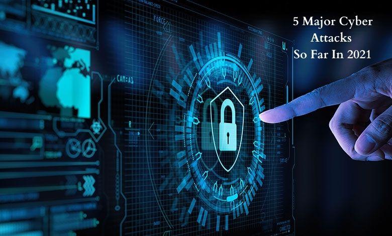 5 Major Cyber Attacks So Far In 2021